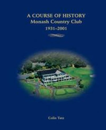 A Course Of History: Monash Country Club 1931-2001 by Colin Tatz