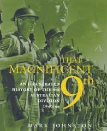 That Magnificent 9th: An Illustrated History Of The 9th Australian Division 1940-46 by Mark Johnston