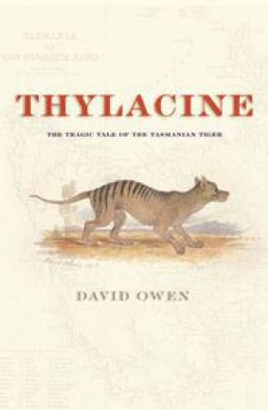 Thylacine: The Tragic Tale Of The Tasmanian Tiger by David Owen