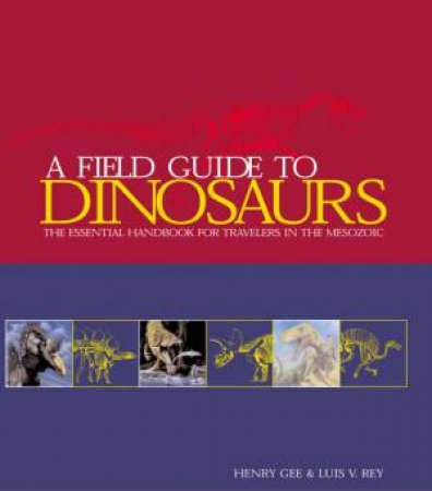 A Field Guide To Dinosaurs by Henry Gee