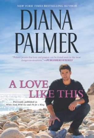 A Love Like This/White Sand, Wild Sea/Fit For A King by Diana Palmer