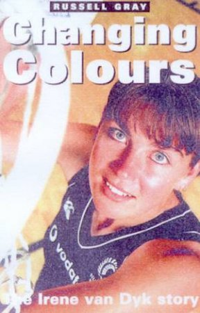 Changing Colours: The Irene Van Dyk Story by Russell Gray