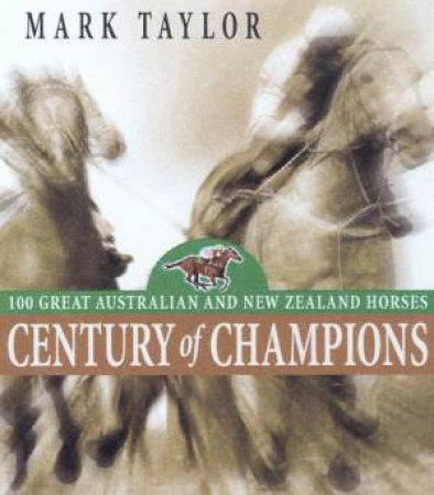 Century Of Champions: 100 Great Australian And New Zealand Horses by Mark Taylor