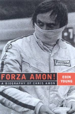 Forza Amon!: A Biography Of Chris Amon by Eoin Young