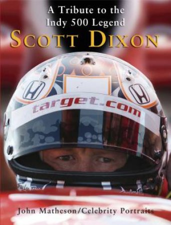 Scott Dixon: A Tribute to the Indy 500 Legend by John Matheson