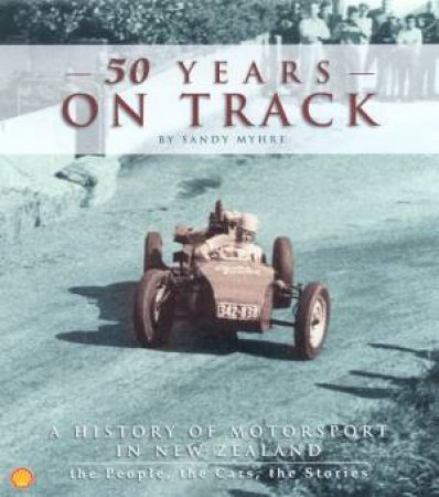 50 Years On Track: A History Of Motorsport In New Zealand by Sandy Myhre