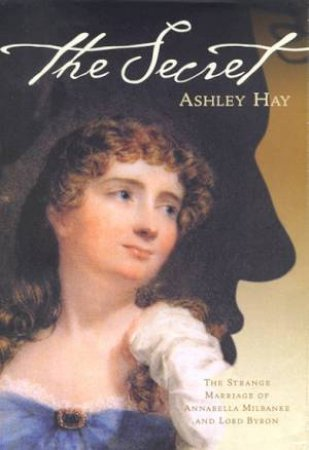 The Secret: Annabella Milbanke and Lord Byron by Ashley Hay