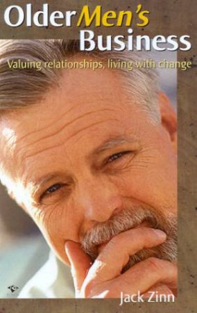 Older Men's Business: Valuing Relationships, Living With Change by Jack Zinn