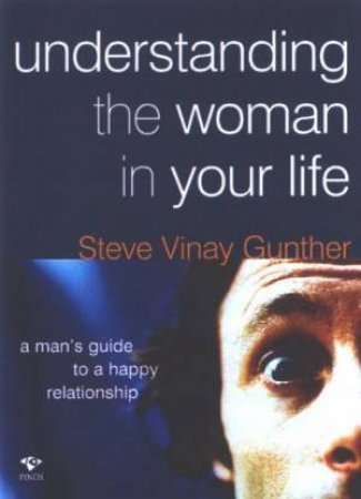 Understanding The Woman In Your Life by Steve Vinay Gunther