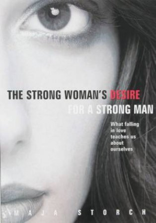 The Strong Woman's Desire For The Strong Man: What Falling In Love Teaches Us About Ourselves by Maja Storch