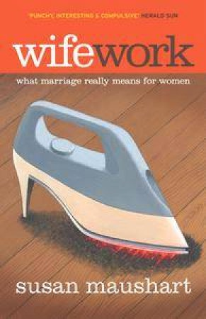 Wifework: What Marriage Really Means For Women by Susan Maushart