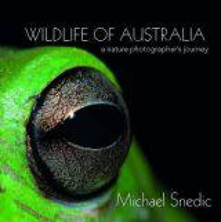 Wildlife of Australia: A Nature Photographers Journey by Michael Snedic