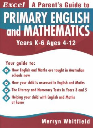 Excel: A Parent's Guide To Primary English And Mathematics: Years K-6 - Ages 4-12