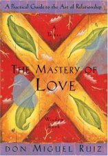 Mastery Of Love: A Practical Guide To The Art Of Relationships by Don Miguel Ruiz