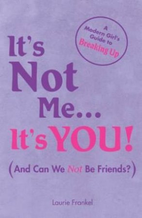It's Not Me . . . It's You: A Modern Girl's Guide To Breaking Up by Laurie Frankel