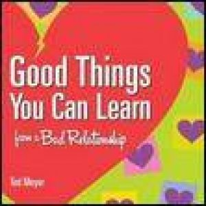 Good Things You Can Learn from a Bad Relationship by Ted Meyer