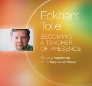 Becoming A Teacher Of Presence by Eckhart Tolle