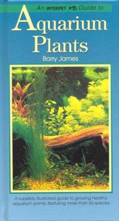 Interpet Guide: Aquarium Plants by Barry James