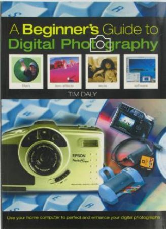 A Beginner's Guide To Digital Photography by Tim Daly