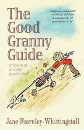 The Good Granny Guide: Or How To Be A Modern Grandmother by Jane Fearnley-Whittingstall