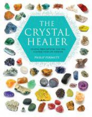 The Crystal Healer: Crystal Prescriptions That Will Change Your Life Forever by Philip Permutt