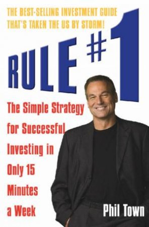 Rule #1: The Simple Strategy For Successful Investing In Only 15 Minutes A Week by Phil Town