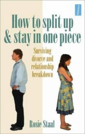 How to Split Up and Stay in One Piece: Surviving Divorce and Relationship Breakdown by Rosie Staal