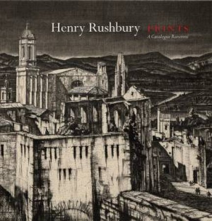 Henry Rushbury Prints: A Catalogue Raisonne by Juila Rushbury