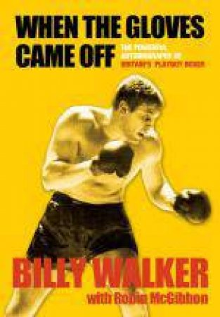 When the Gloves Came Off: The Powerful, Personal Story of Britain's Playboy Boxer by Billy Walker
