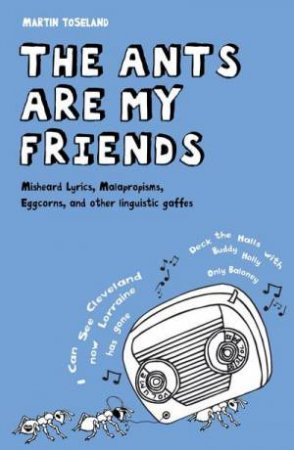 Ants Are My Friends: Misheard Lyrics, Malapropisms, Eggcorns and Other Linguistic Gaffes by Martin Toseland