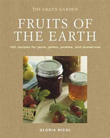 Fruits of the Earth: 100 Recipes for Jams, Jellies, Pickles and Preserves by Gloria Nicol