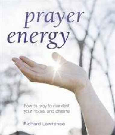 Prayer Energy: How to Pray to Manifest Your Hopes and Dreams by Richard  Lawrence - 9781906525521 - QBD Books