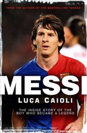 Messi: The Inside Story of the Boy Who Became a Legend by Luca Caioli