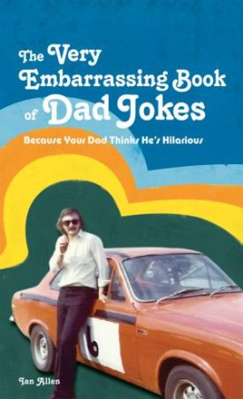 The Very Embarrassing Book of Dad Jokes: Because Your Dad Thinks He's Hilarious by Ian Allen