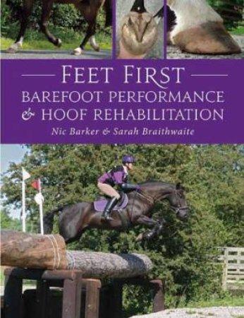 Feet First: Barefoot Performance And Hoof Rehabilitation by Nic Barker & Sarah Braithwaite