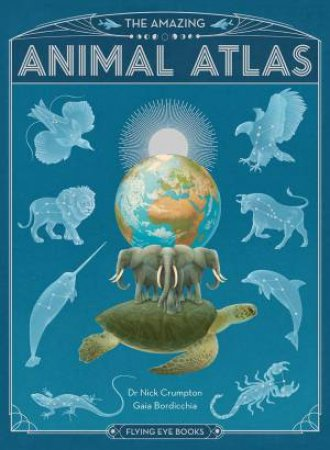 The Amazing Animal Atlas by Nick Crumpton & Gaia Bordicchia