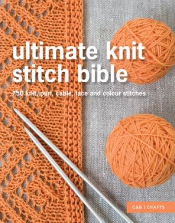 Ultimate Knit Stitch Bible: 750 Stitches, Patterns, Laces and Cables