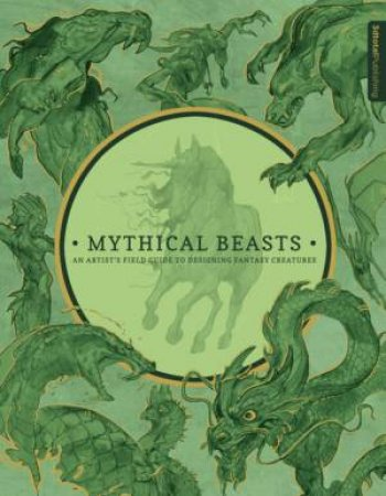 Mythical Beasts: An Artist's Field Guide To Designing Fantasy Creatures by Various