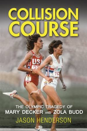 Collision Course: The Olympic Tragedy Of Mary Decker And Zola Budd by Jason Henderson