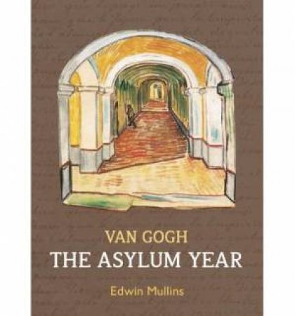 Vincent Van Gogh: The Asylum Year by Edwin Mullins
