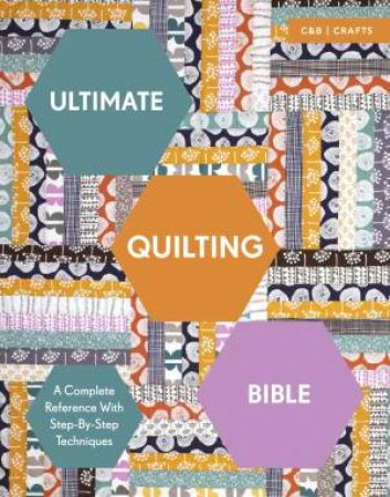 Ultimate Quilting Bible: A Complete Reference With Step-By-StepTechniques by Marie Clayton