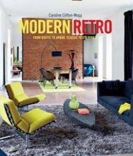 Modern Retro: From Rustic To Urban, Classic To Colourful  by Caroline Clifton-Mogg