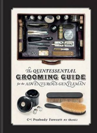 The Quintessential Grooming Guide For The Adventurous Gentleman by Iain Crockart & Richard Finney