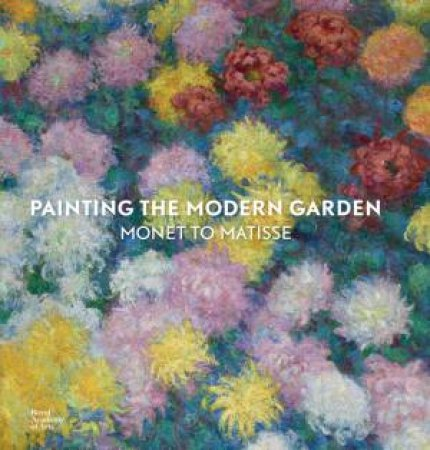 Painting the Modern Garden: Monet to Matisse by Monty Don