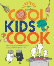 Cool Kids Cook Delicious Recipes And Fabulous Facts To Turn Into A Kitchen Wizz