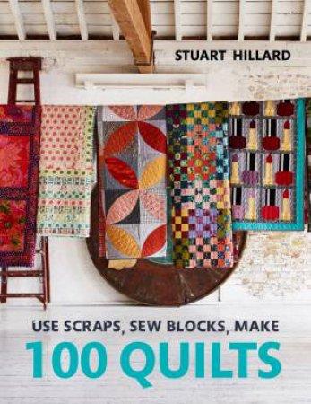 Use Scraps, Sew Blocks, Make 100 Quilts: 100 Stash-Busting Scrap Quilts by Stuart Hillard