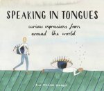 Speaking In Tongues: Curious Expressions From Around The World by Ella Frances Sanders