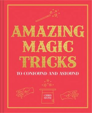 Amazing Magic Tricks: To Confound And Astound