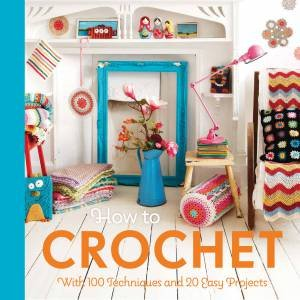 How To Crochet: With 100 Techniques And 20 Easy Projects