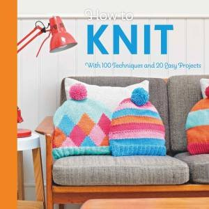 How To Knit: With 100 Techniques And 20 Easy Projects